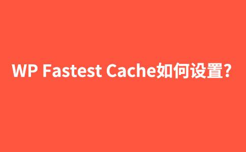 【图文】wordpress静态化插件WP Fastest Cache如何设置使用